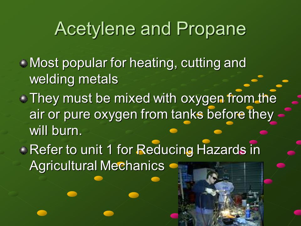 Acetylene and Propane Most popular for heating, cutting and welding metals.
