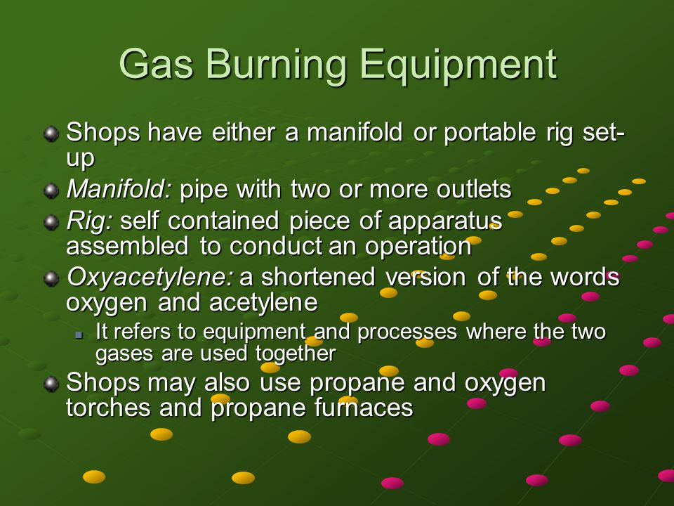 Gas Burning Equipment Shops have either a manifold or portable rig set-up. Manifold: pipe with two or more outlets.