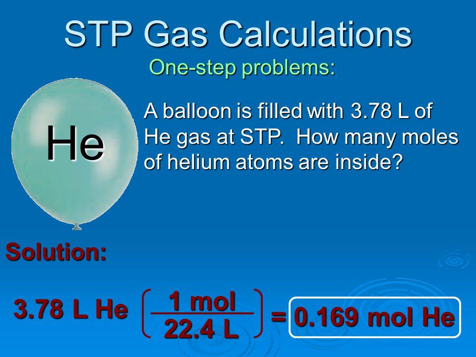 He STP Gas Calculations 1 mol 3.78 L He = 0.169 mol He 22.4 L