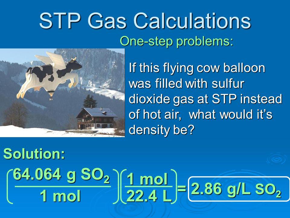 STP Gas Calculations 64.064 g SO2 1 mol = 2.86 g/L SO2 1 mol 22.4 L