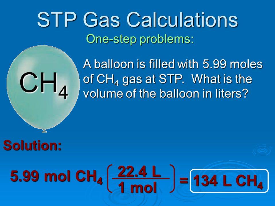 CH4 STP Gas Calculations 22.4 L 5.99 mol CH4 = 134 L CH4 1 mol