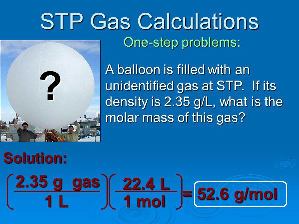 STP Gas Calculations 2.35 g gas 22.4 L = 52.6 g/mol 1 L 1 mol