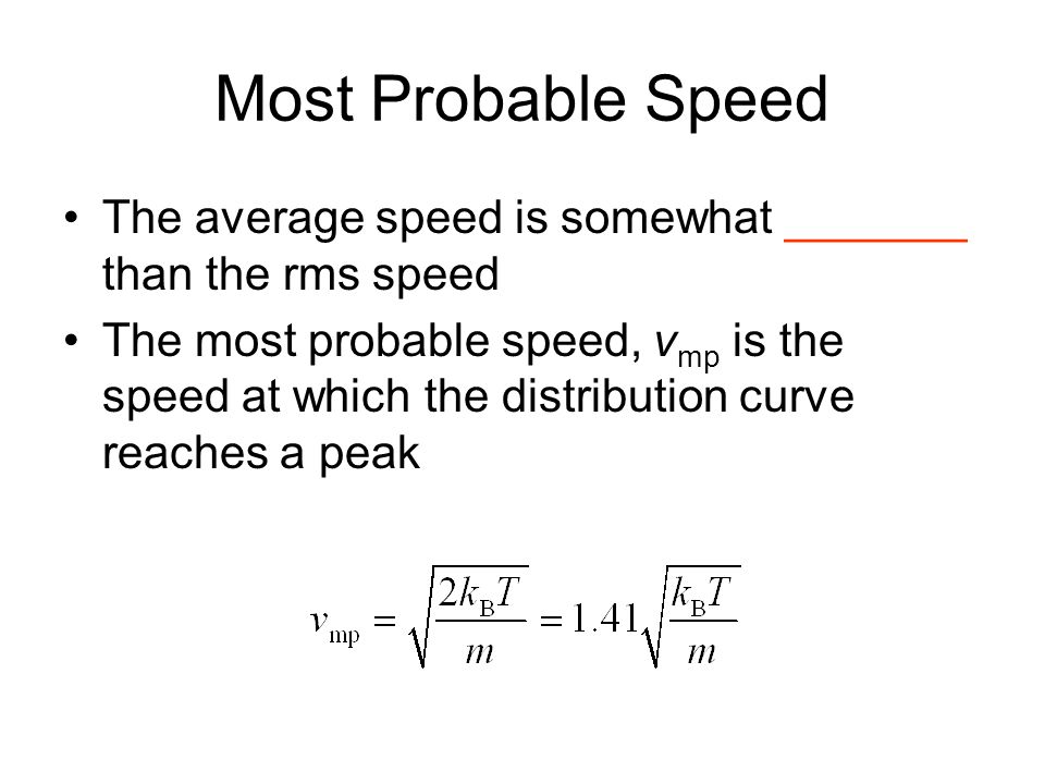 Most Probable Speed The average speed is somewhat _______ than the rms speed.