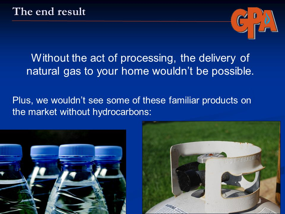 The end result Without the act of processing, the delivery of natural gas to your home wouldn't be possible.