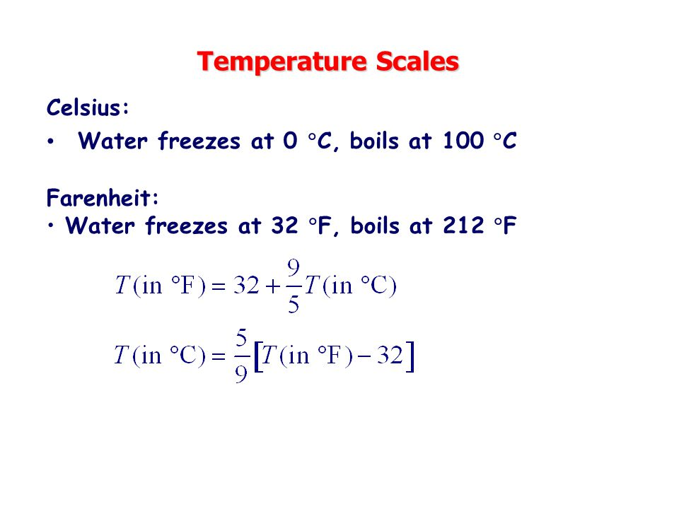 Temperature Scales Celsius: Water freezes at 0 C, boils at 100 C