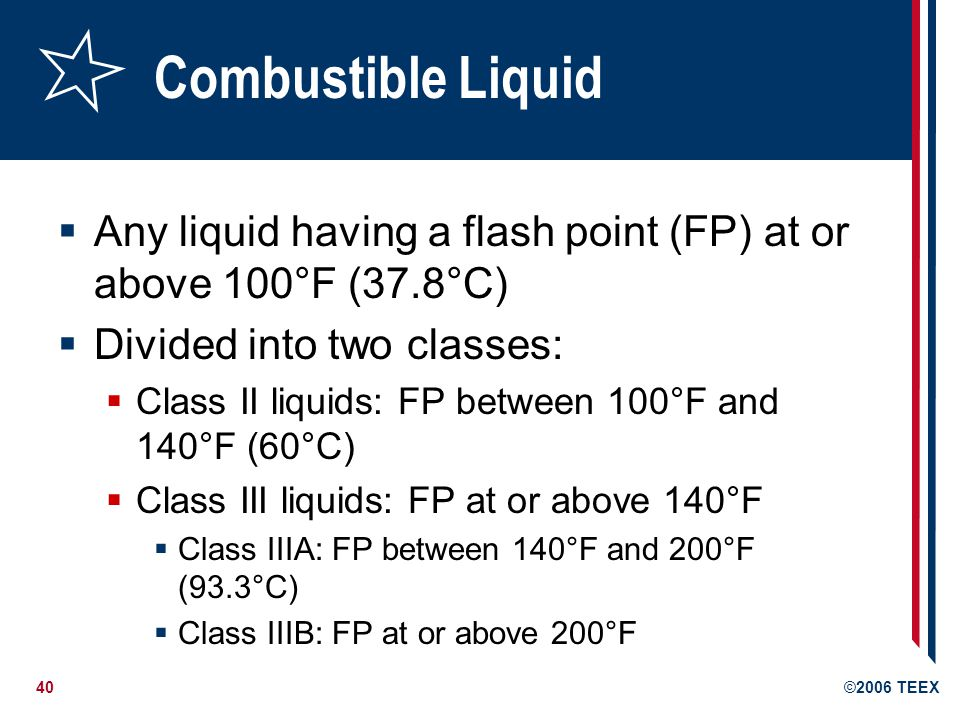 Combustible Liquid Any liquid having a flash point (FP) at or above 100°F (37.8°C) Divided into two classes: