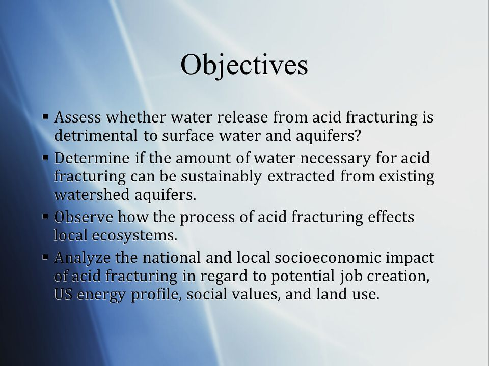 Objectives Assess whether water release from acid fracturing is detrimental to surface water and aquifers