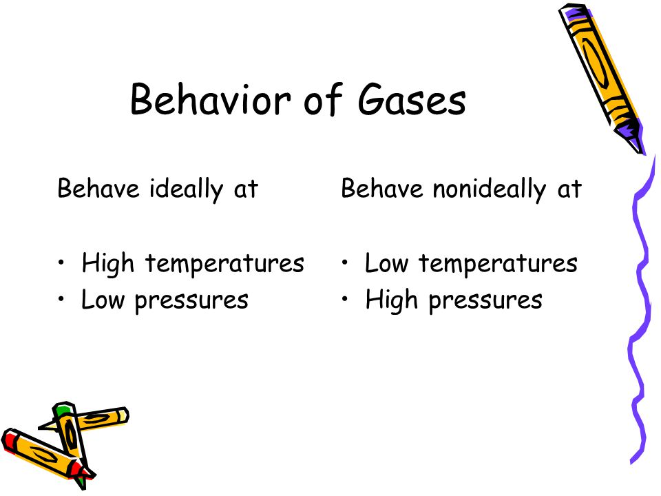 Behavior of Gases Behave ideally at High temperatures Low pressures