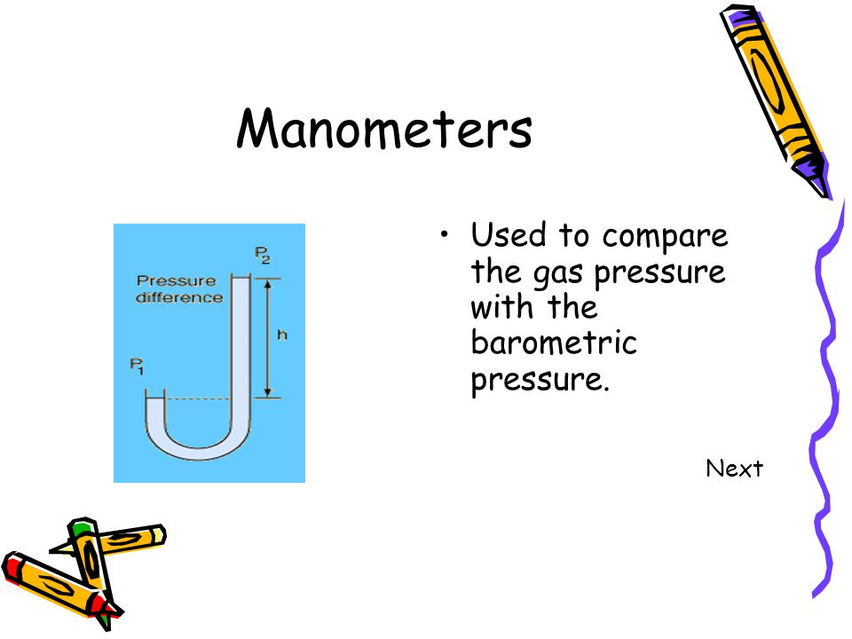 Manometers Used to compare the gas pressure with the barometric pressure. Next