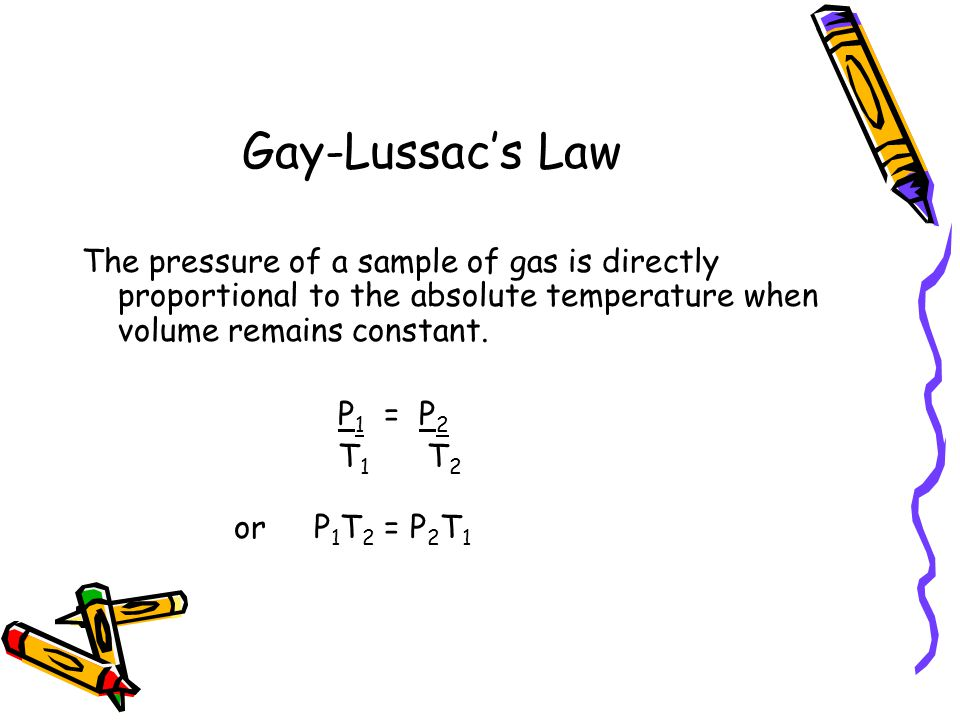 Gay-Lussac's Law The pressure of a sample of gas is directly proportional to the absolute temperature when volume remains constant.