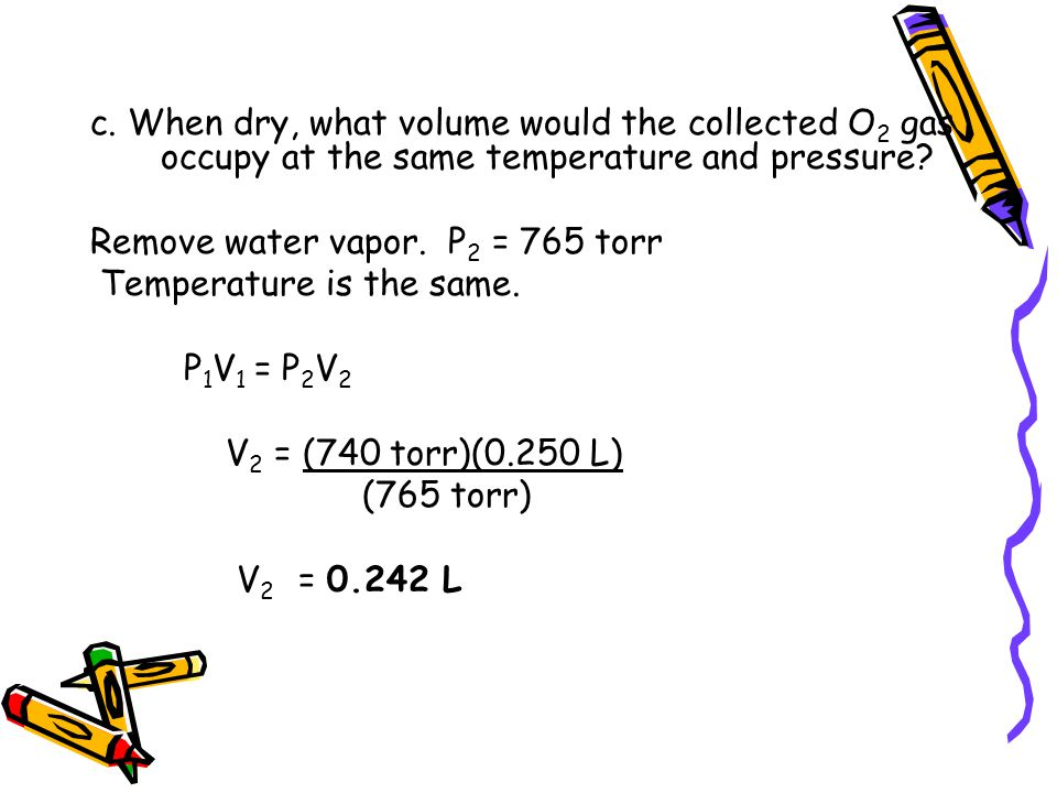 c. When dry, what volume would the collected O2 gas occupy at the same temperature and pressure