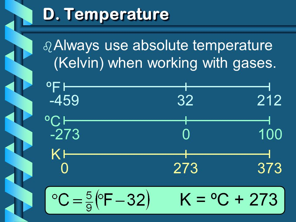 D. Temperature Always use absolute temperature (Kelvin) when working with gases. ºF. ºC. K. -459.