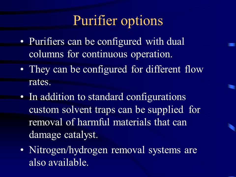 Purifier options Purifiers can be configured with dual columns for continuous operation. They can be configured for different flow rates.