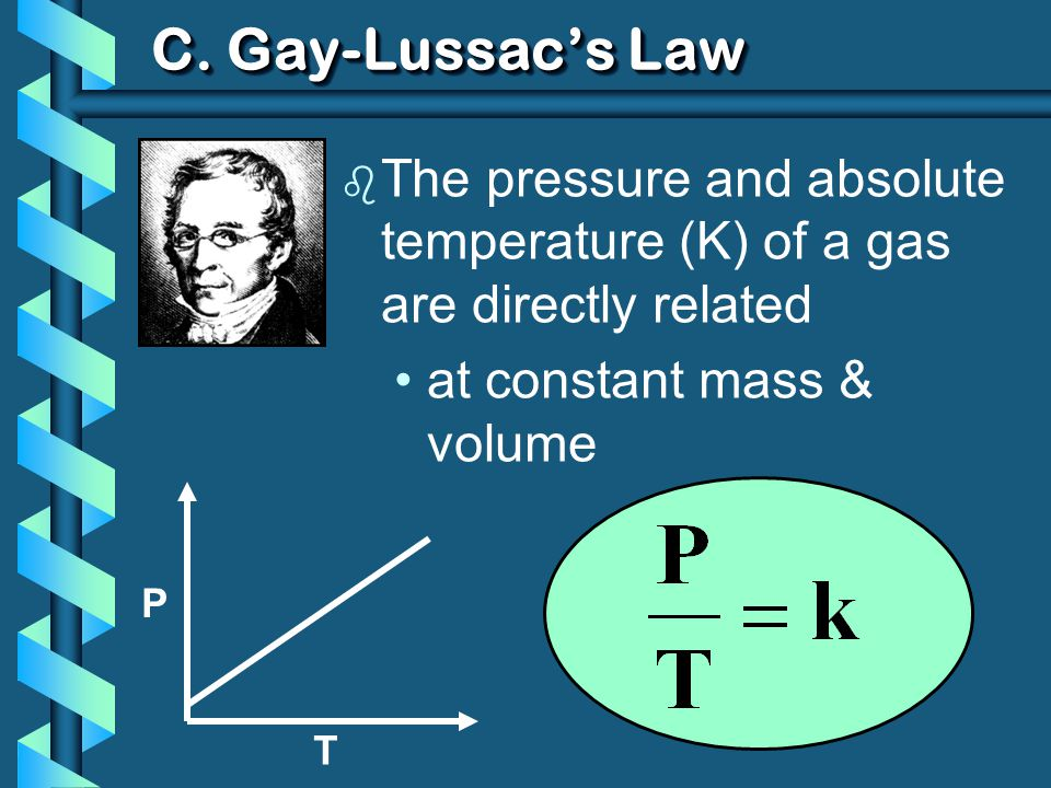 C. Gay-Lussac's Law The pressure and absolute temperature (K) of a gas are directly related. at constant mass & volume.