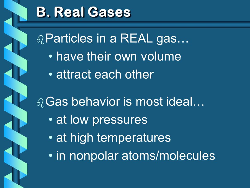 B. Real Gases Particles in a REAL gas… have their own volume