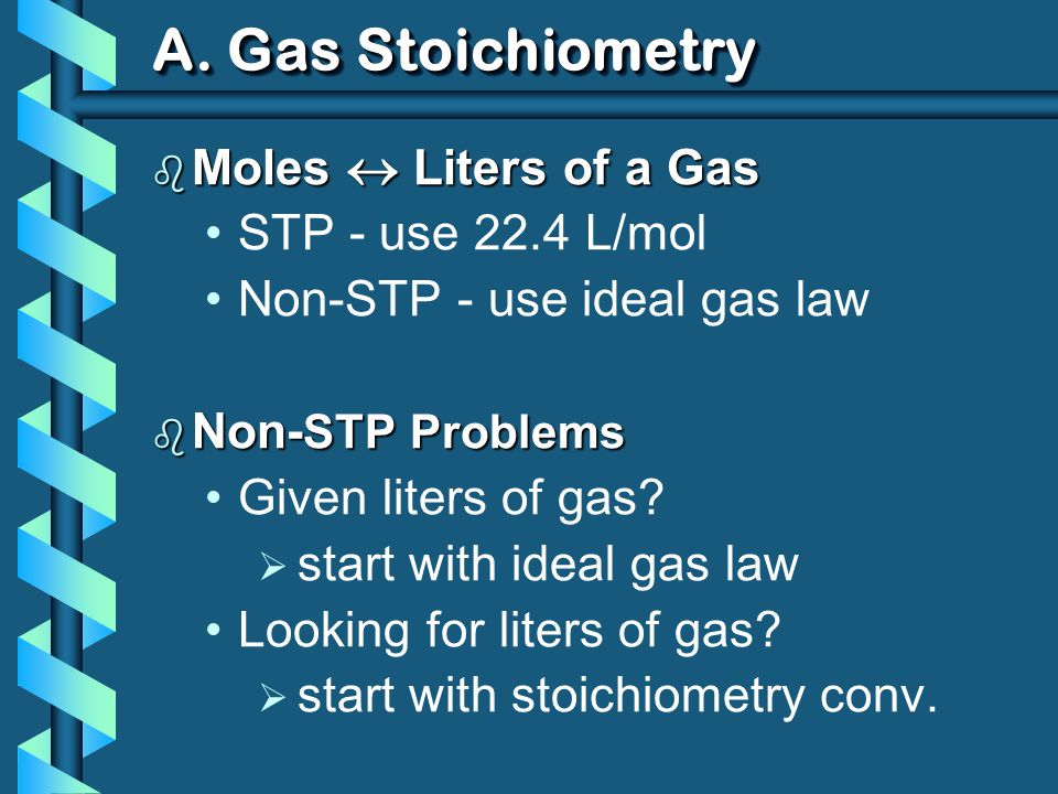A. Gas Stoichiometry Moles  Liters of a Gas STP - use 22.4 L/mol