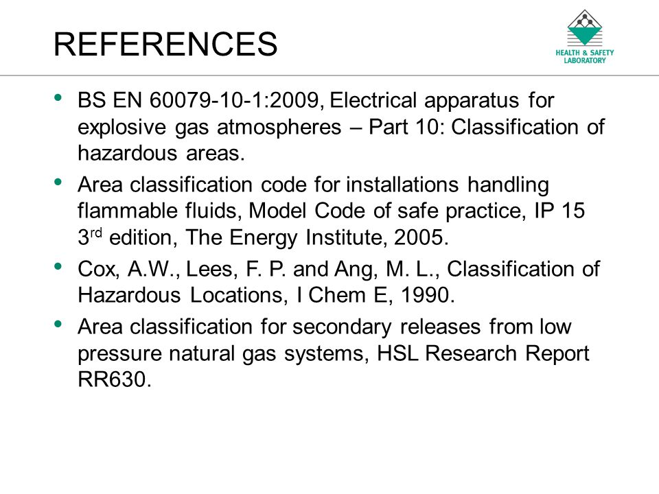 REFERENCES BS EN 60079-10-1:2009, Electrical apparatus for explosive gas atmospheres – Part 10: Classification of hazardous areas.