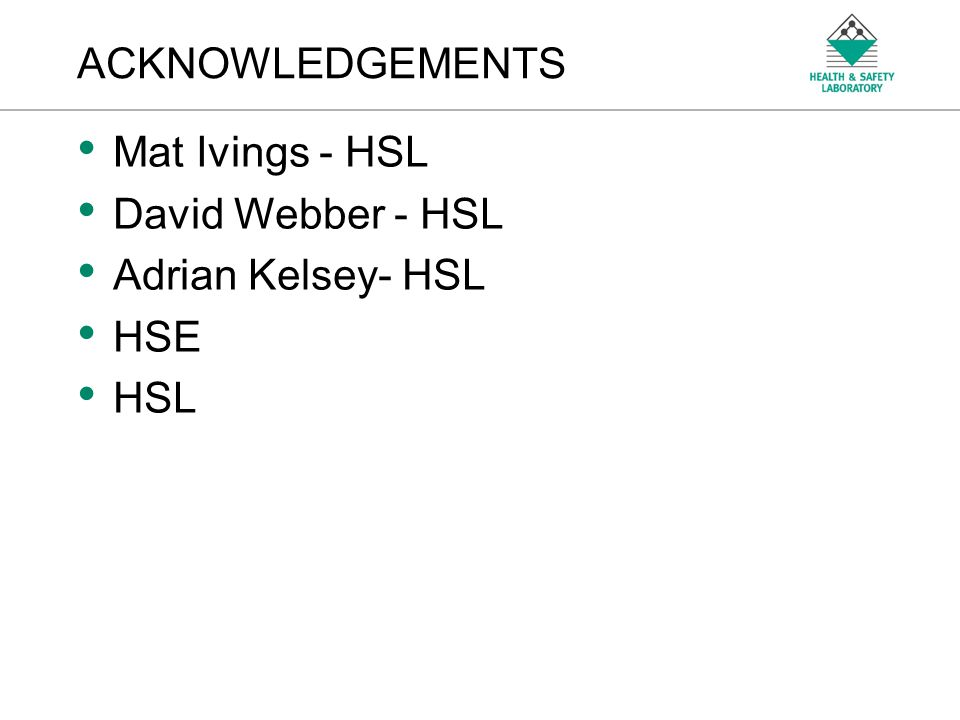 ACKNOWLEDGEMENTS Mat Ivings - HSL David Webber - HSL Adrian Kelsey- HSL HSE HSL