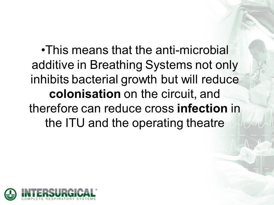 This means that the anti-microbial additive in Breathing Systems not only inhibits bacterial growth but will reduce colonisation on the circuit, and therefore can reduce cross infection in the ITU and the operating theatre