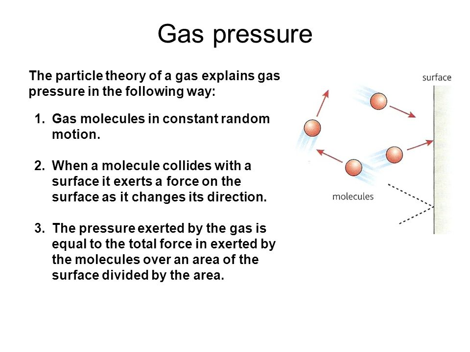 Gas pressure The particle theory of a gas explains gas pressure in the following way: Gas molecules in constant random motion.