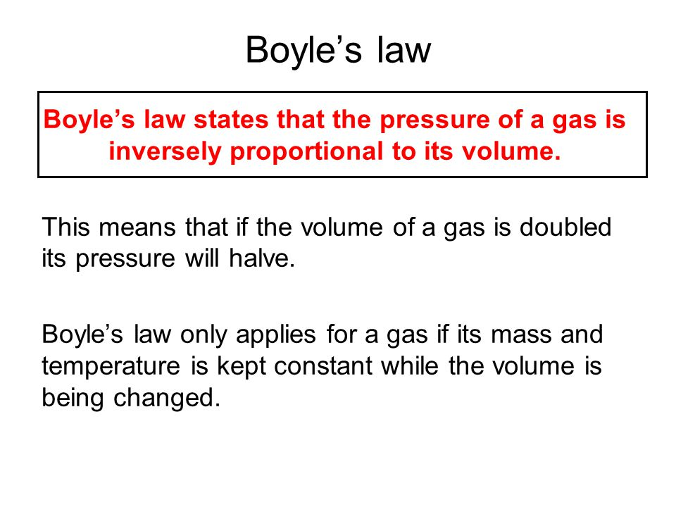 Boyle's law Boyle's law states that the pressure of a gas is inversely proportional to its volume.