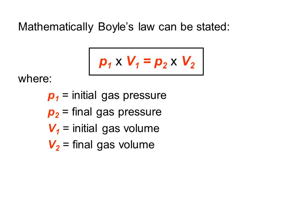 p1 x V1 = p2 x V2 Mathematically Boyle's law can be stated: where: