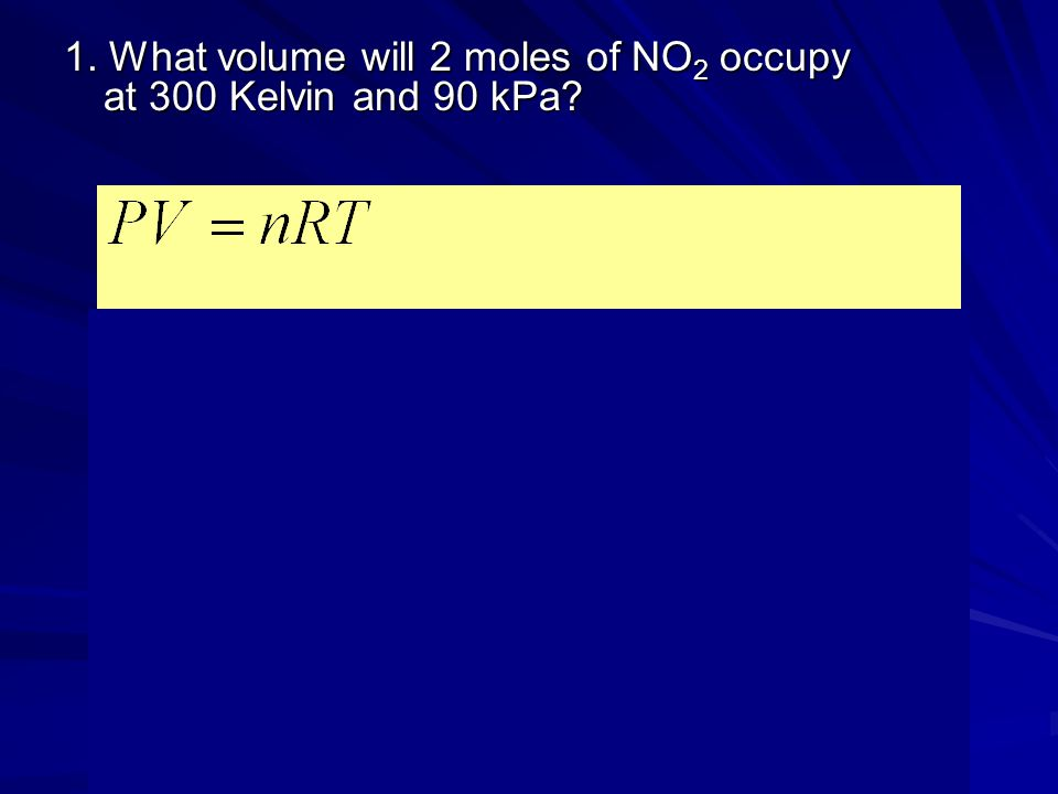1. What volume will 2 moles of NO2 occupy at 300 Kelvin and 90 kPa
