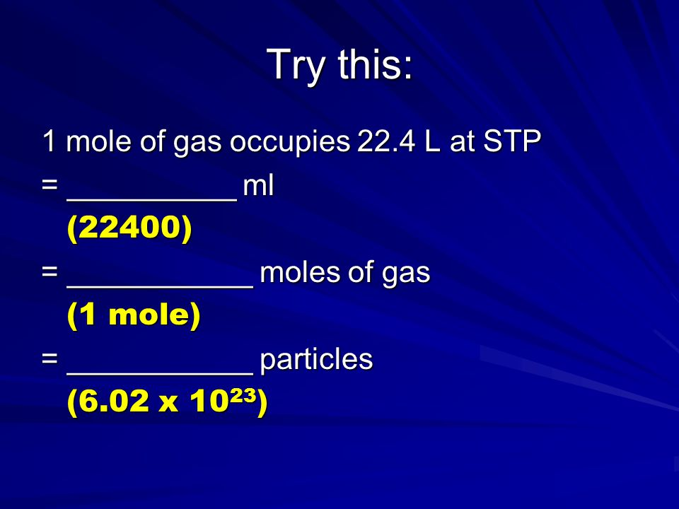 Try this: 1 mole of gas occupies 22.4 L at STP = __________ ml (22400)
