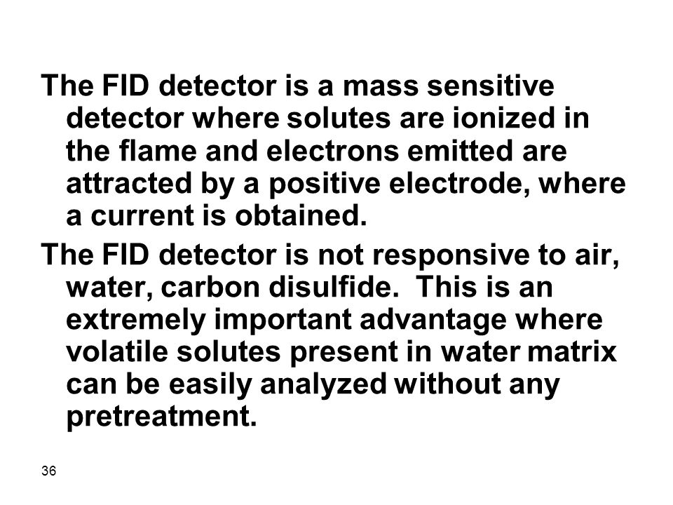 The FID detector is a mass sensitive detector where solutes are ionized in the flame and electrons emitted are attracted by a positive electrode, where a current is obtained.