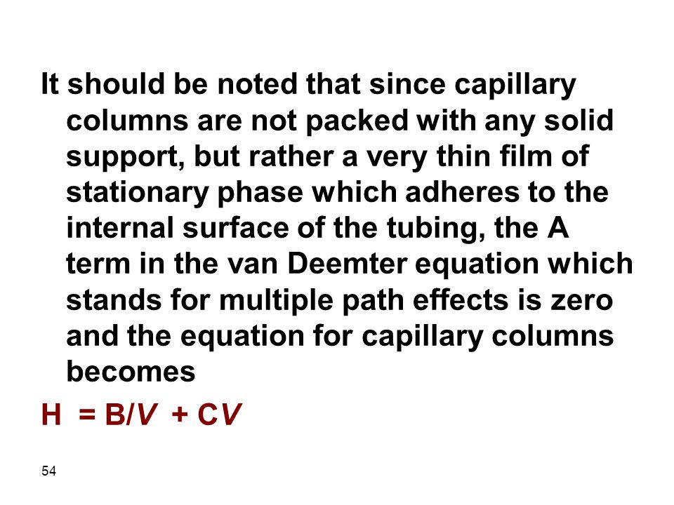It should be noted that since capillary columns are not packed with any solid support, but rather a very thin film of stationary phase which adheres to the internal surface of the tubing, the A term in the van Deemter equation which stands for multiple path effects is zero and the equation for capillary columns becomes