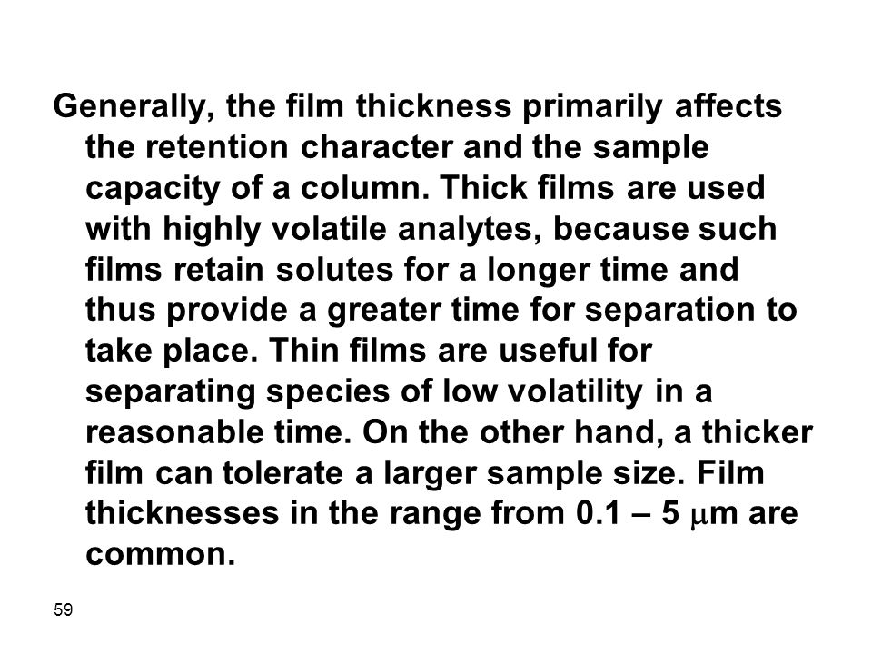 Generally, the film thickness primarily affects the retention character and the sample capacity of a column.