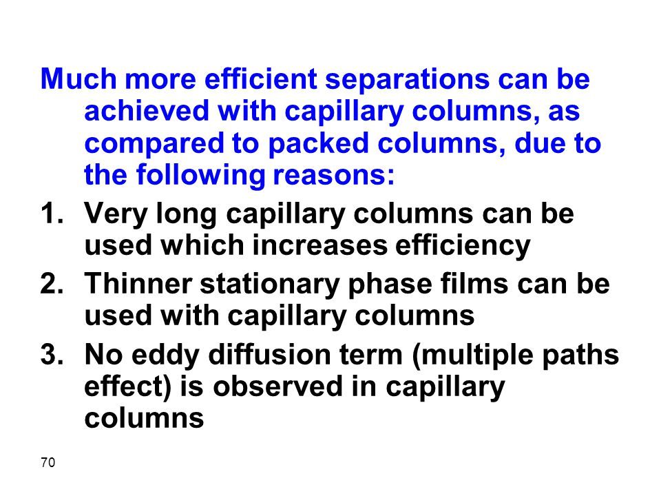 Much more efficient separations can be achieved with capillary columns, as compared to packed columns, due to the following reasons: