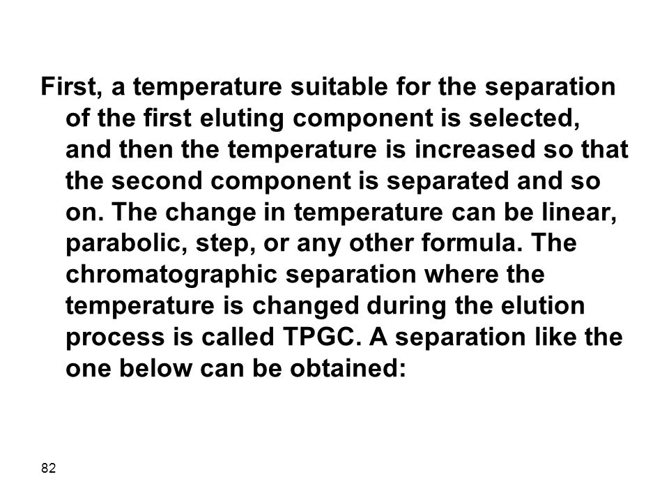 First, a temperature suitable for the separation of the first eluting component is selected, and then the temperature is increased so that the second component is separated and so on.