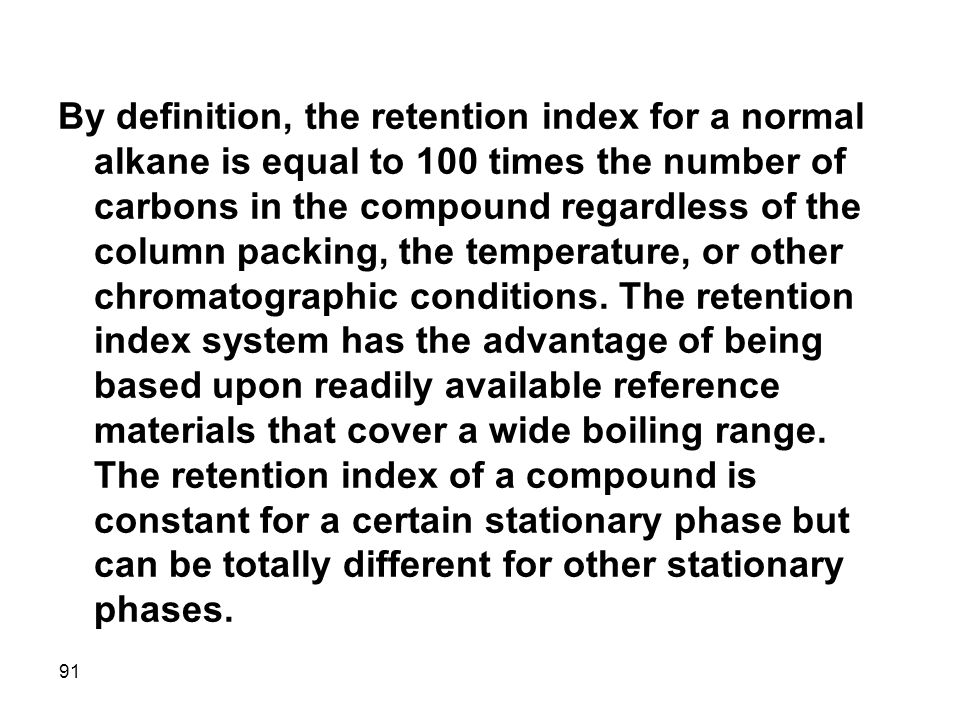 By definition, the retention index for a normal alkane is equal to 100 times the number of carbons in the compound regardless of the column packing, the temperature, or other chromatographic conditions.