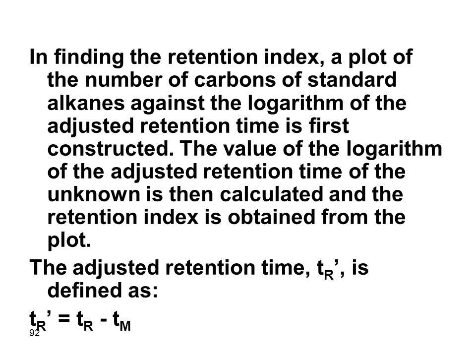 In finding the retention index, a plot of the number of carbons of standard alkanes against the logarithm of the adjusted retention time is first constructed. The value of the logarithm of the adjusted retention time of the unknown is then calculated and the retention index is obtained from the plot.