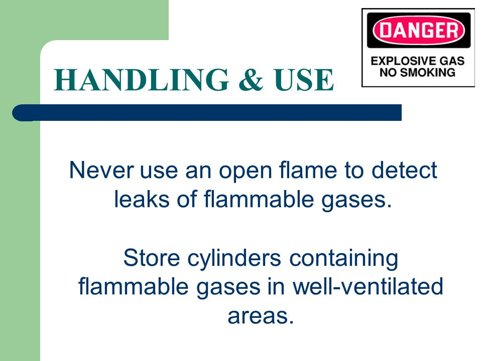 HANDLING & USE Never use an open flame to detect leaks of flammable gases.