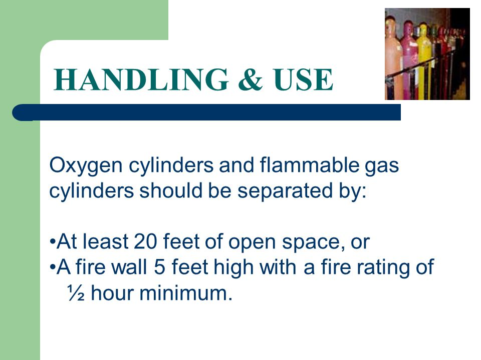 HANDLING & USE Oxygen cylinders and flammable gas cylinders should be separated by: At least 20 feet of open space, or.