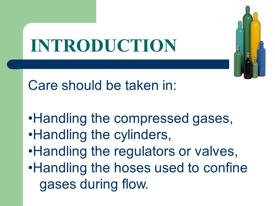 INTRODUCTION Care should be taken in: Handling the compressed gases,