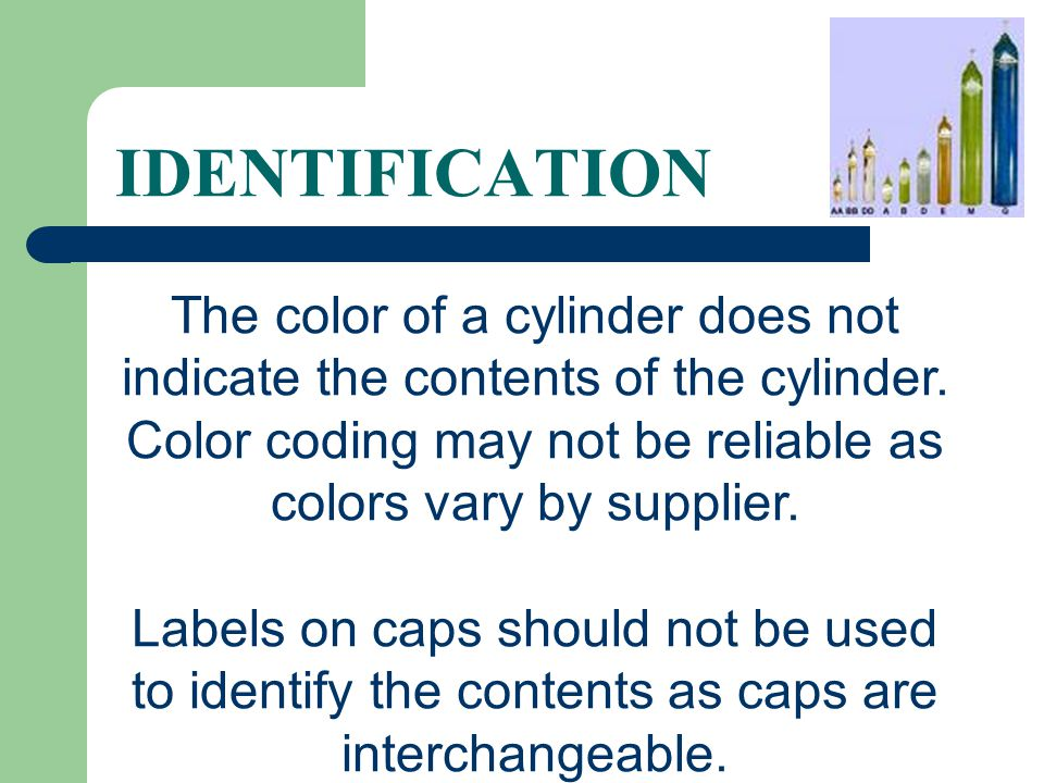 IDENTIFICATION The color of a cylinder does not indicate the contents of the cylinder. Color coding may not be reliable as colors vary by supplier.