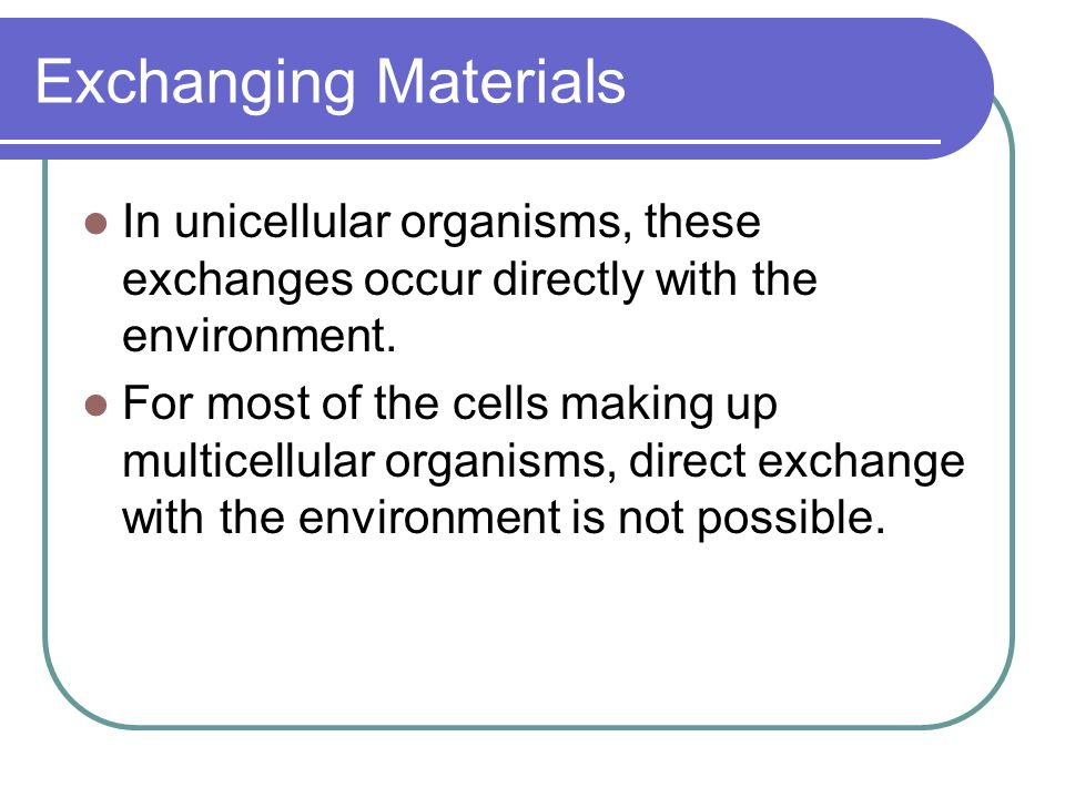 Exchanging Materials In unicellular organisms, these exchanges occur directly with the environment.