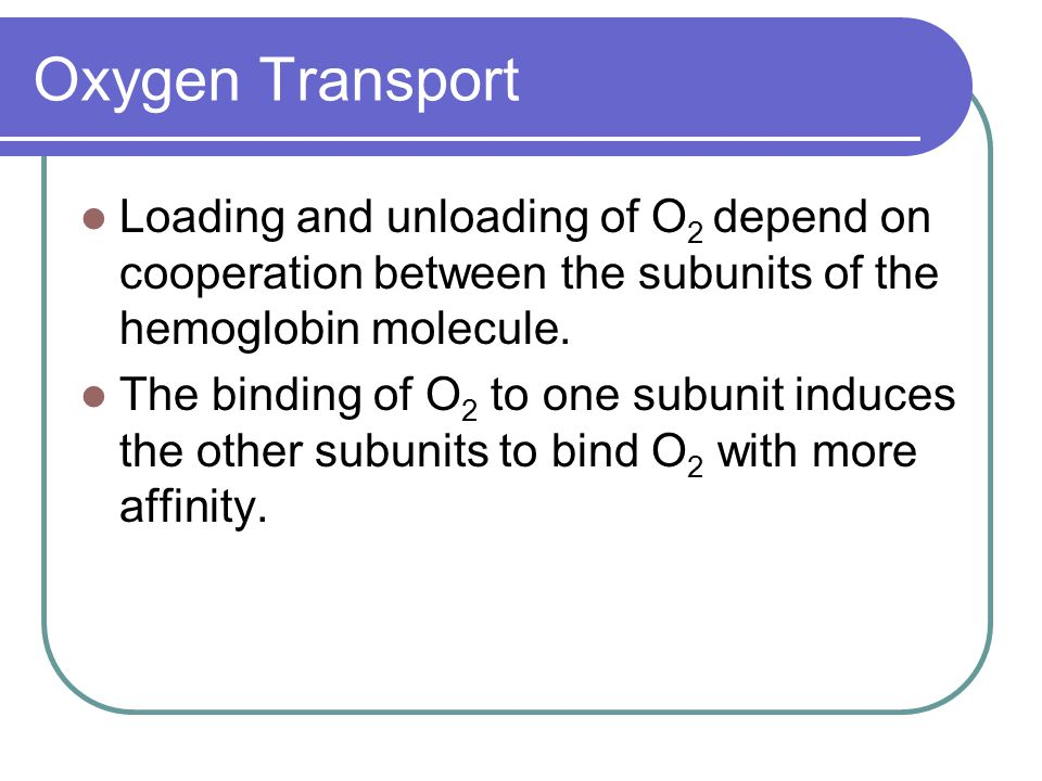 Oxygen Transport Loading and unloading of O2 depend on cooperation between the subunits of the hemoglobin molecule.