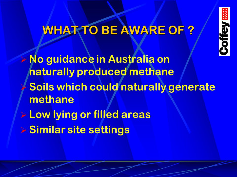 WHAT TO BE AWARE OF No guidance in Australia on naturally produced methane. Soils which could naturally generate methane.