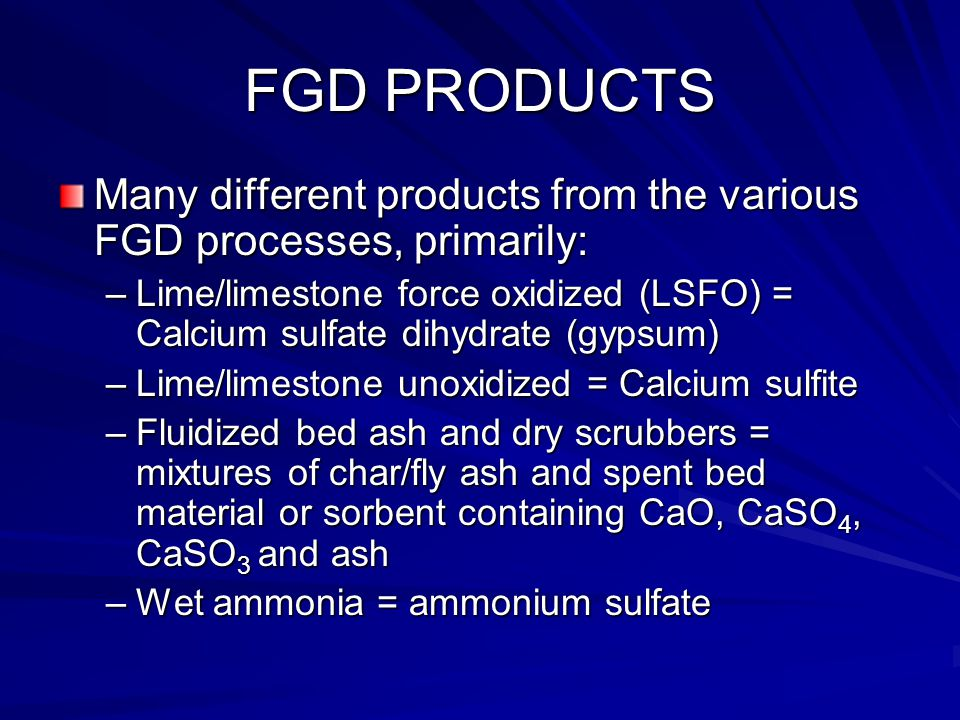FGD PRODUCTS Many different products from the various FGD processes, primarily: