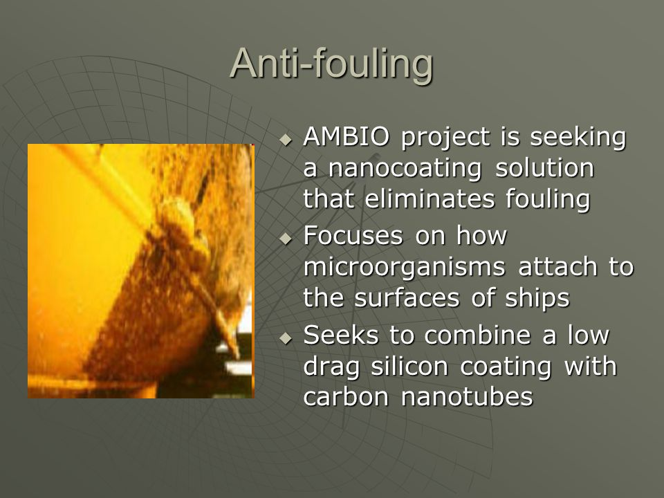 Anti-fouling AMBIO project is seeking a nanocoating solution that eliminates fouling. Focuses on how microorganisms attach to the surfaces of ships.