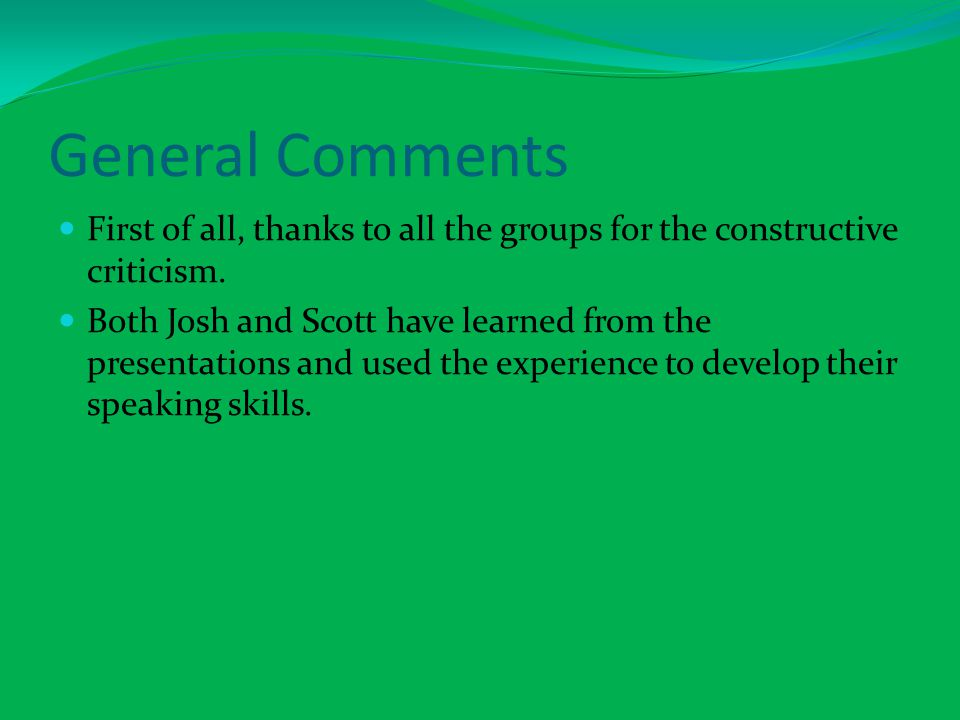 General Comments First of all, thanks to all the groups for the constructive criticism.