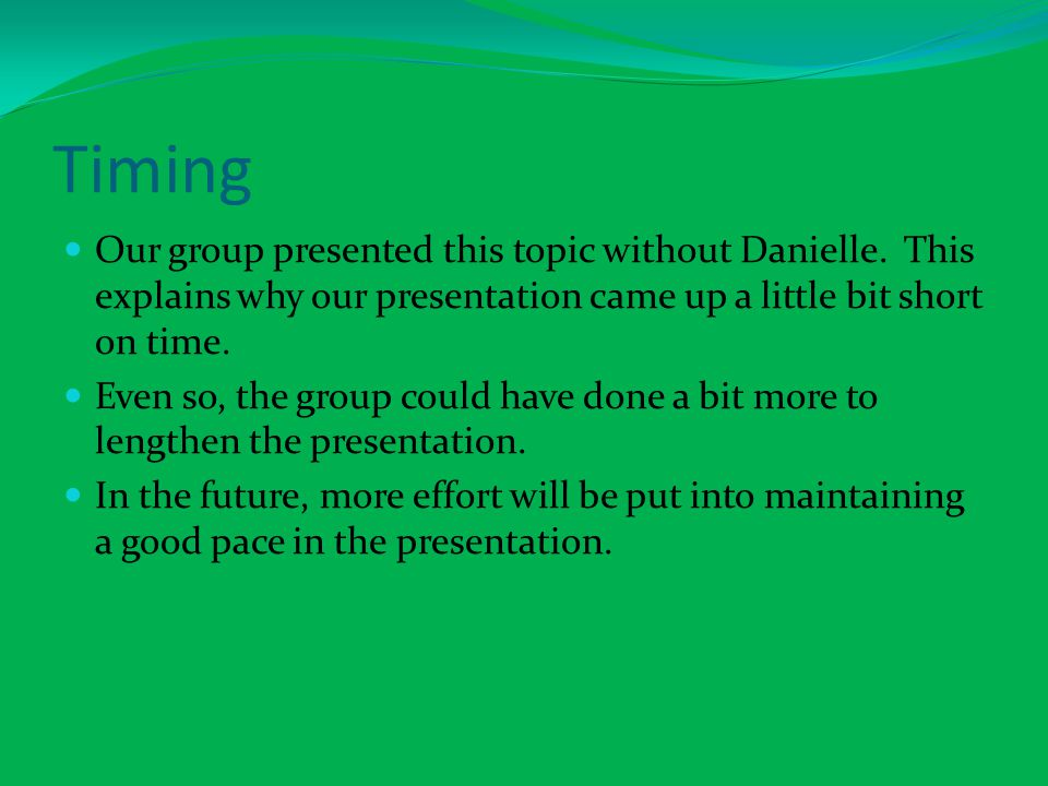 Timing Our group presented this topic without Danielle. This explains why our presentation came up a little bit short on time.