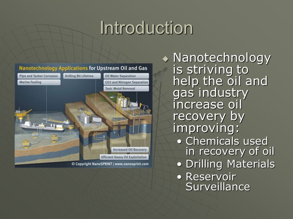 Introduction Nanotechnology is striving to help the oil and gas industry increase oil recovery by improving: