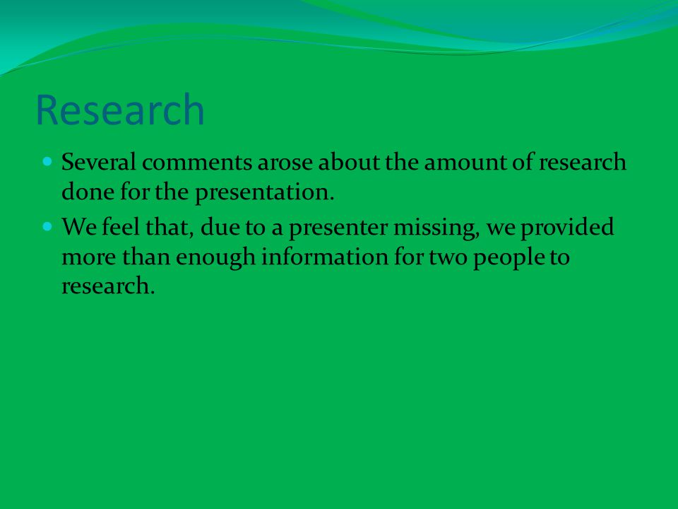 Research Several comments arose about the amount of research done for the presentation.