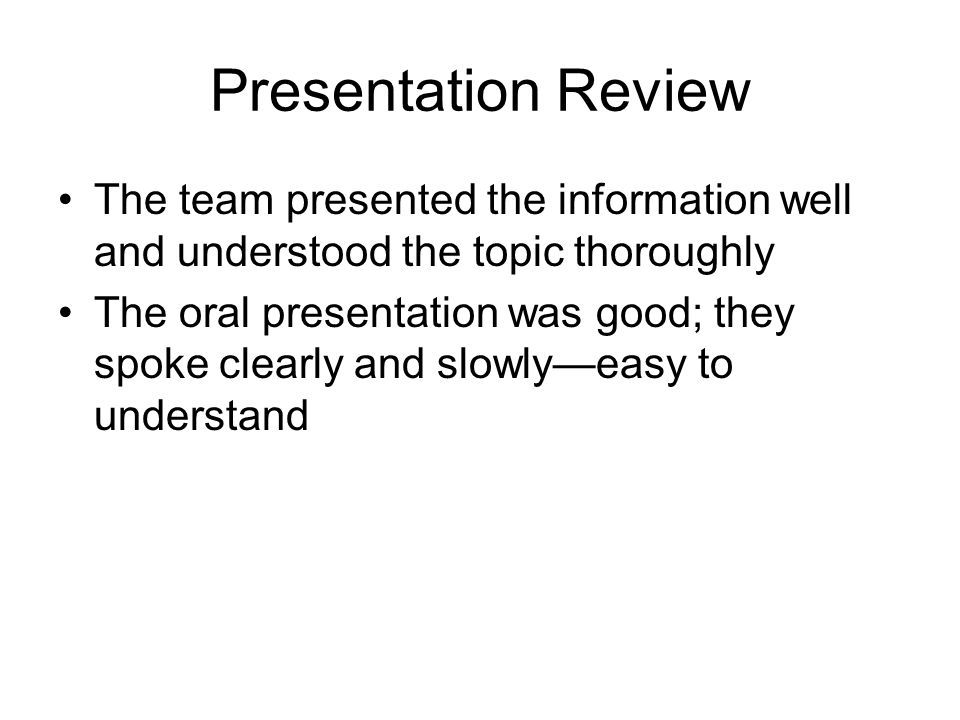 Presentation Review The team presented the information well and understood the topic thoroughly.