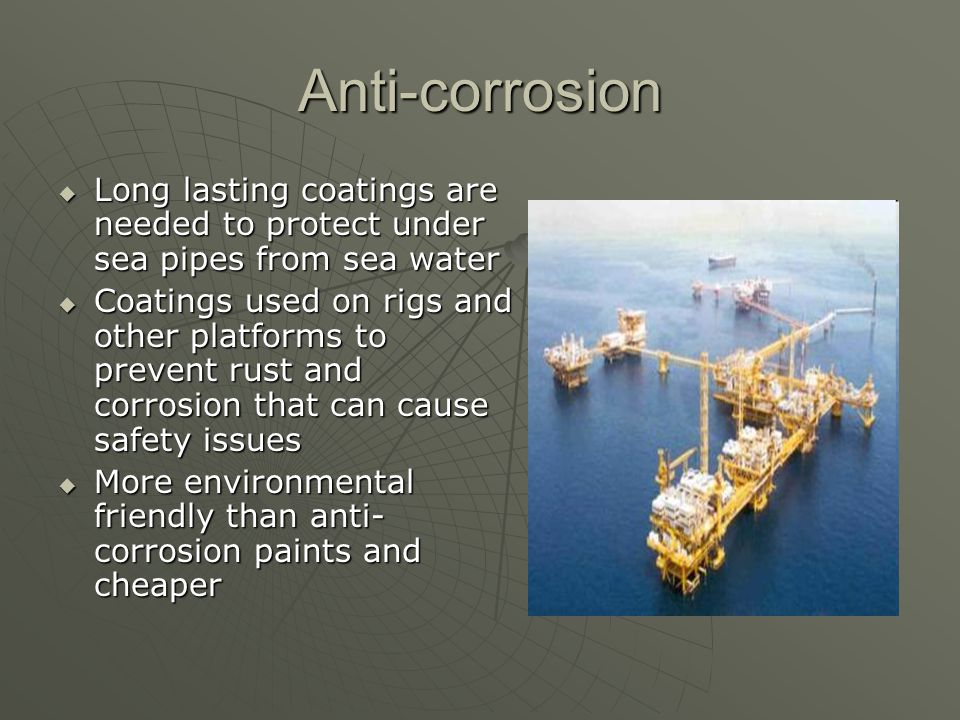 Anti-corrosion Long lasting coatings are needed to protect under sea pipes from sea water.